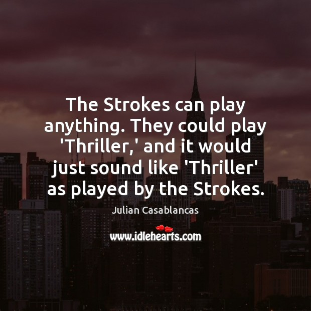 Image, The Strokes can play anything. They could play 'Thriller,' and it