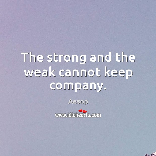 Image, The strong and the weak cannot keep company.