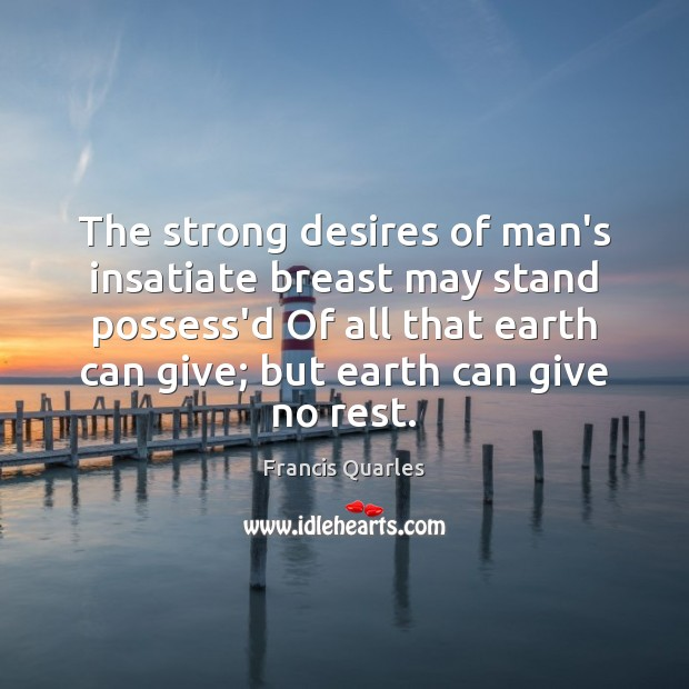 The strong desires of man's insatiate breast may stand possess'd Of all Francis Quarles Picture Quote