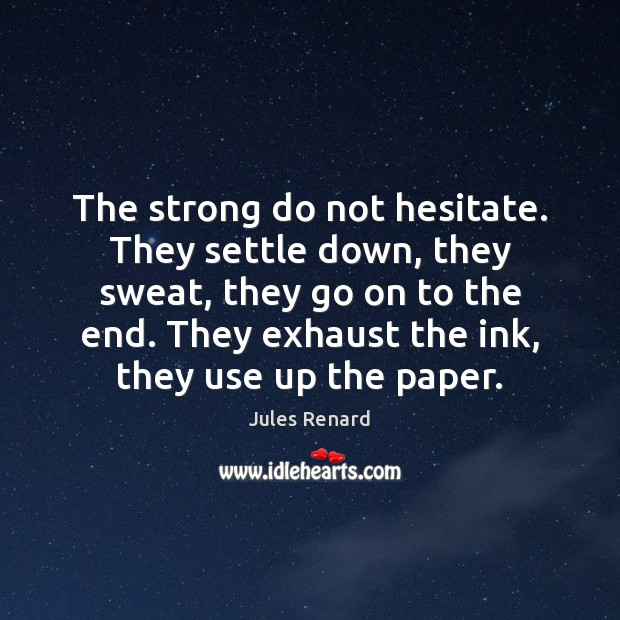 The strong do not hesitate. They settle down, they sweat, they go Jules Renard Picture Quote