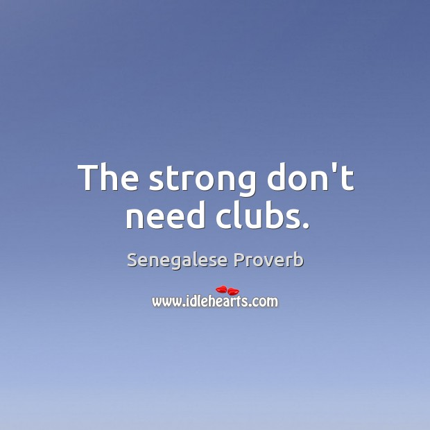 The strong don't need clubs. Image