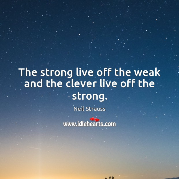 Image about The strong live off the weak and the clever live off the strong.