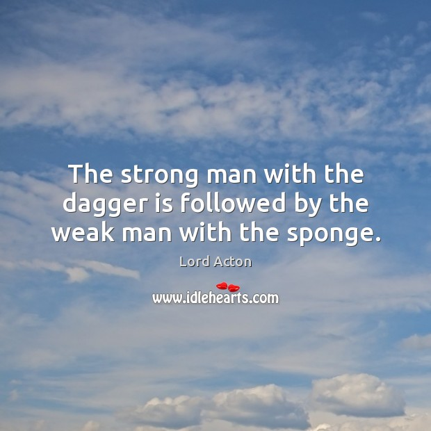 The strong man with the dagger is followed by the weak man with the sponge. Image