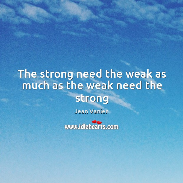 Image, The strong need the weak as much as the weak need the strong