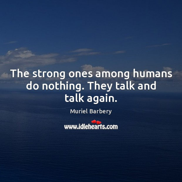 The strong ones among humans do nothing. They talk and talk again. Muriel Barbery Picture Quote