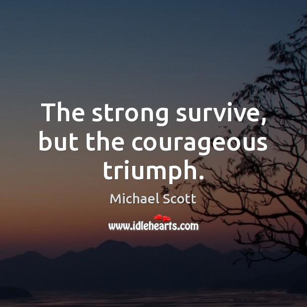 The strong survive, but the courageous triumph. Michael Scott Picture Quote