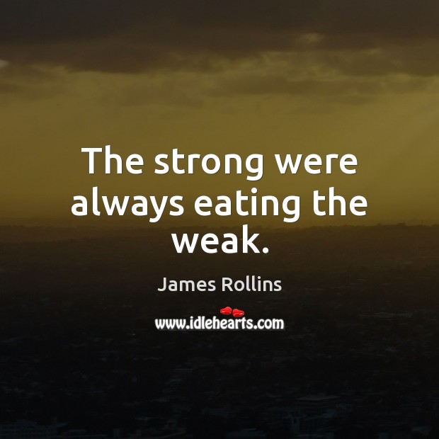 The strong were always eating the weak. James Rollins Picture Quote
