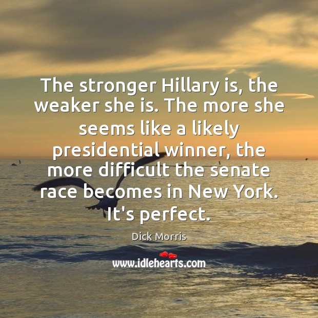 The stronger Hillary is, the weaker she is. The more she seems Dick Morris Picture Quote