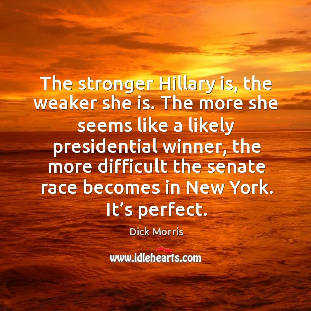 The stronger hillary is, the weaker she is. The more she seems like a likely presidential winner Image