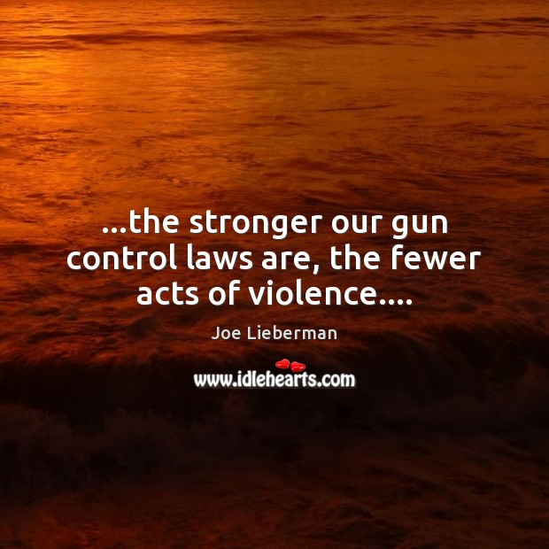 …the stronger our gun control laws are, the fewer acts of violence…. Joe Lieberman Picture Quote