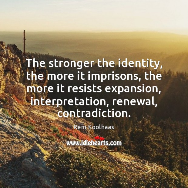 The stronger the identity, the more it imprisons, the more it resists Rem Koolhaas Picture Quote