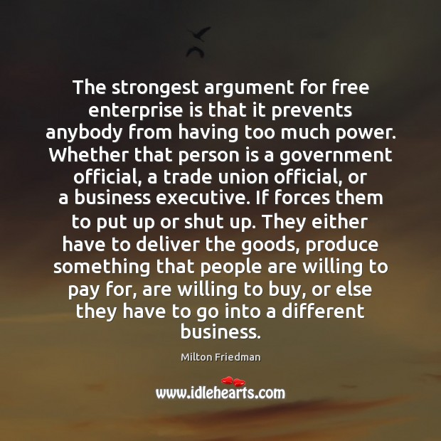 The strongest argument for free enterprise is that it prevents anybody from Milton Friedman Picture Quote