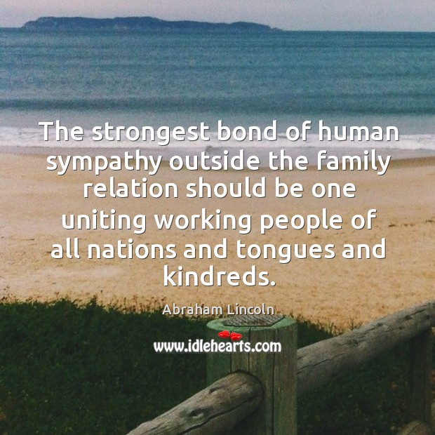 Image, The strongest bond of human sympathy outside the family relation should be one uniting.