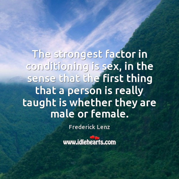 The strongest factor in conditioning is sex, in the sense that the Image
