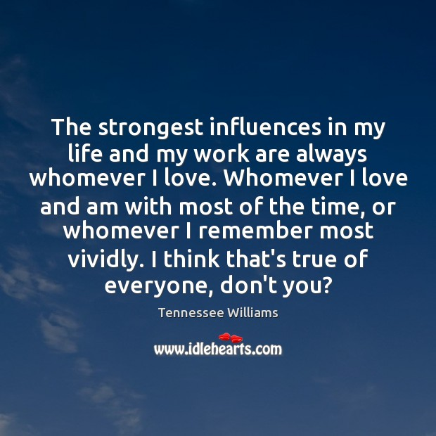 The strongest influences in my life and my work are always whomever Tennessee Williams Picture Quote