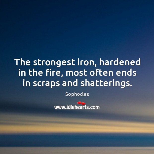 Image, The strongest iron, hardened in the fire, most often ends in scraps and shatterings.