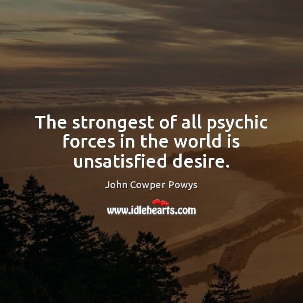 The strongest of all psychic forces in the world is unsatisfied desire. Image