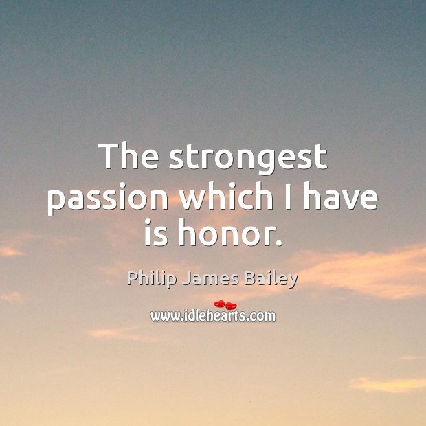 The strongest passion which I have is honor. Image