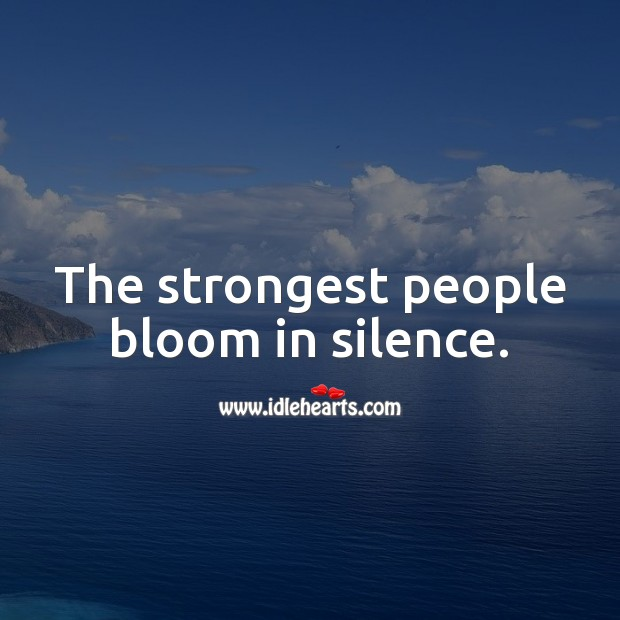 The strongest people bloom in silence. Strong Quotes Image