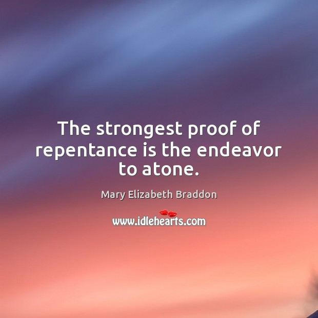 The strongest proof of repentance is the endeavor to atone. Mary Elizabeth Braddon Picture Quote