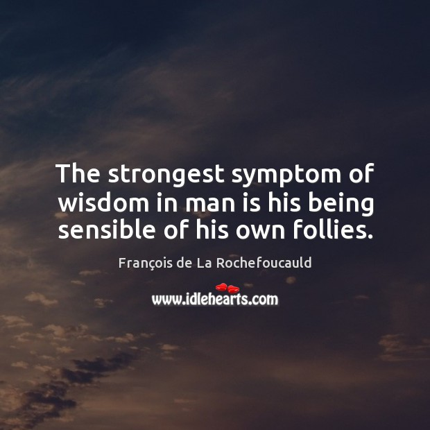 The strongest symptom of wisdom in man is his being sensible of his own follies. Image