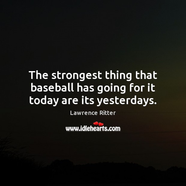 The strongest thing that baseball has going for it today are its yesterdays. Image