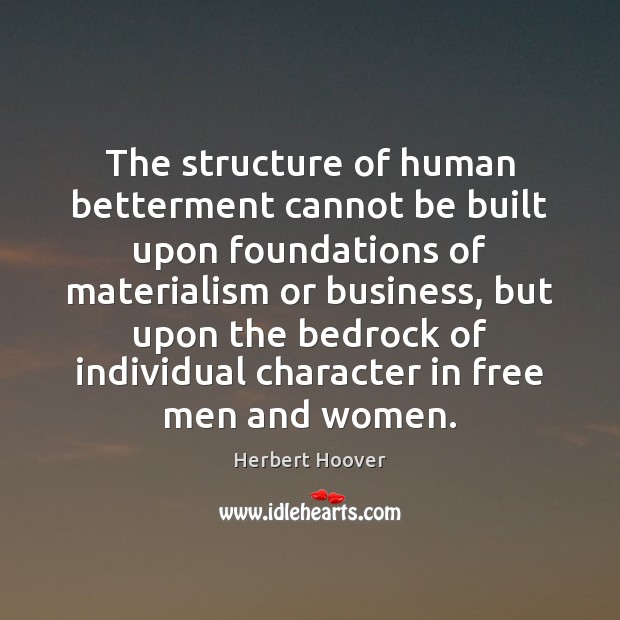 The structure of human betterment cannot be built upon foundations of materialism Herbert Hoover Picture Quote