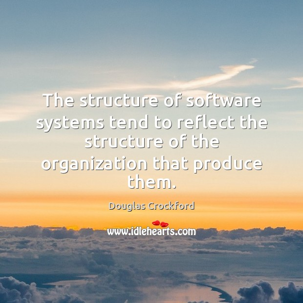 The structure of software systems tend to reflect the structure of the Douglas Crockford Picture Quote