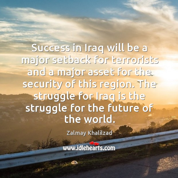 The struggle for iraq is the struggle for the future of the world. Zalmay Khalilzad Picture Quote
