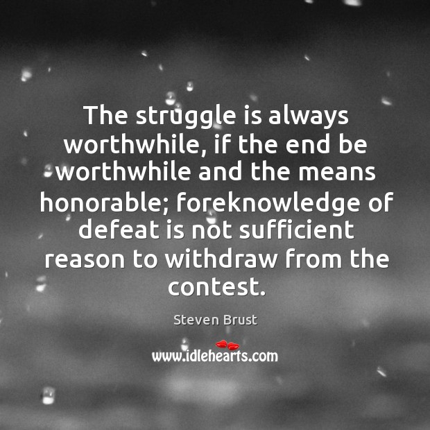 The struggle is always worthwhile, if the end be worthwhile and the means honorable; foreknowledge of Defeat Quotes Image