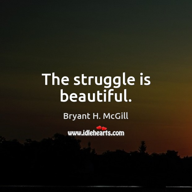 The struggle is beautiful. Bryant H. McGill Picture Quote
