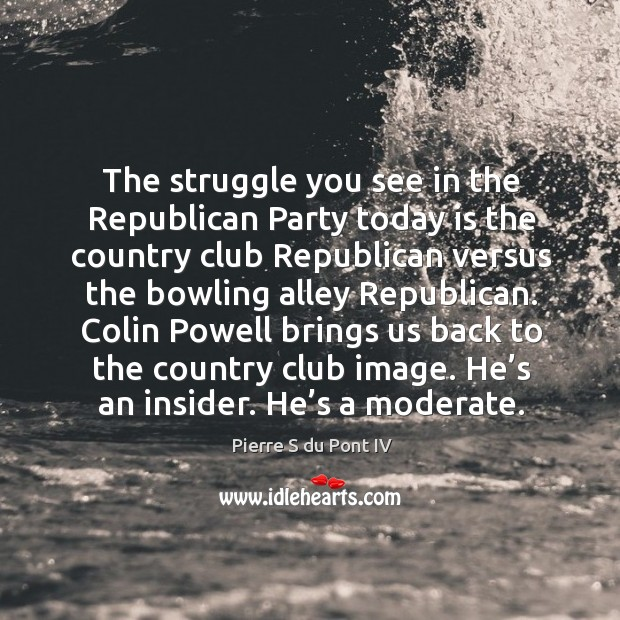 The struggle you see in the republican party today is the country club republican versus Image