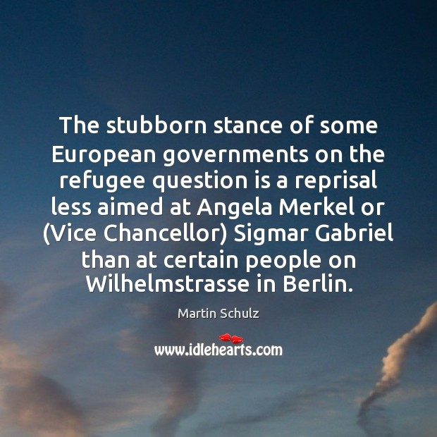 The stubborn stance of some European governments on the refugee question is Martin Schulz Picture Quote