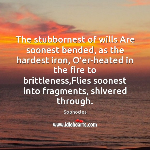 Image, The stubbornest of wills Are soonest bended, as the hardest iron, O'er-heated