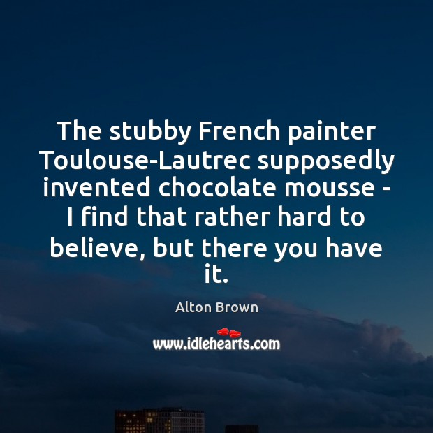 The stubby French painter Toulouse-Lautrec supposedly invented chocolate mousse – I find Alton Brown Picture Quote