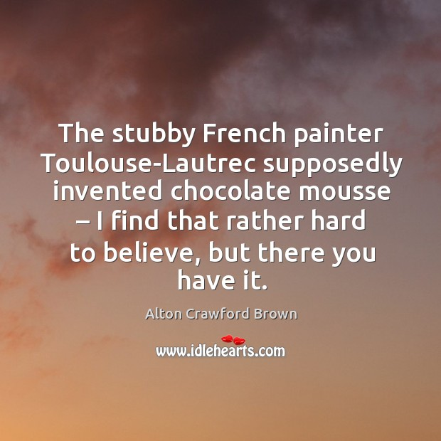 The stubby french painter toulouse-lautrec supposedly invented chocolate mousse Image