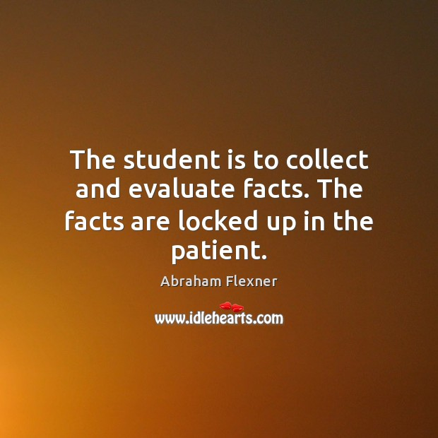 Image, The student is to collect and evaluate facts. The facts are locked up in the patient.