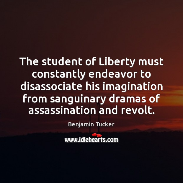 The student of Liberty must constantly endeavor to disassociate his imagination from Benjamin Tucker Picture Quote