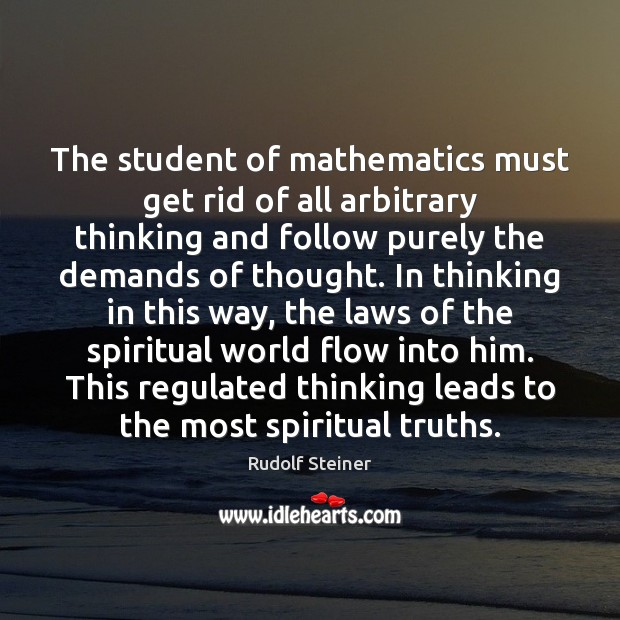 The student of mathematics must get rid of all arbitrary thinking and Rudolf Steiner Picture Quote