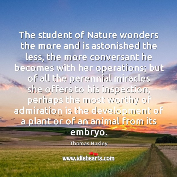 The student of Nature wonders the more and is astonished the less, Image