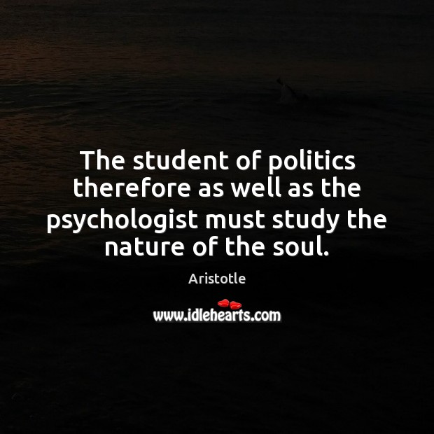 The student of politics therefore as well as the psychologist must study Image