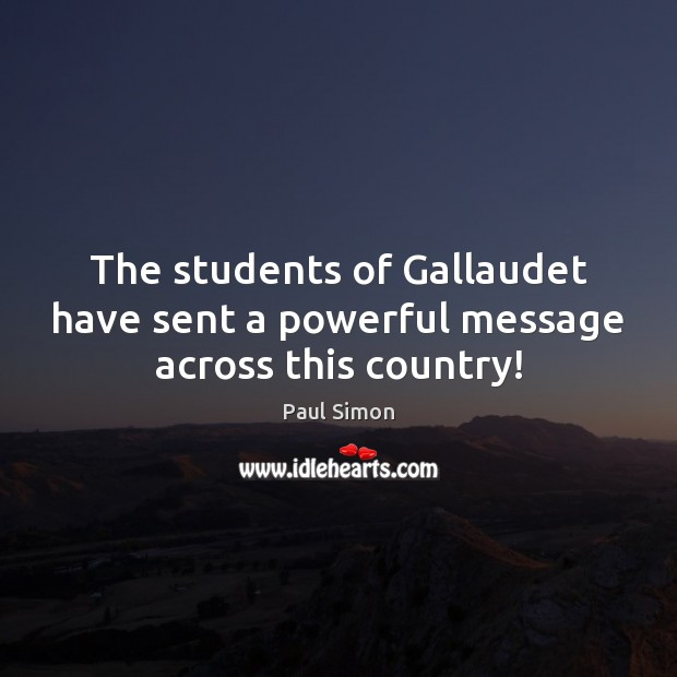 The students of Gallaudet have sent a powerful message across this country! Paul Simon Picture Quote