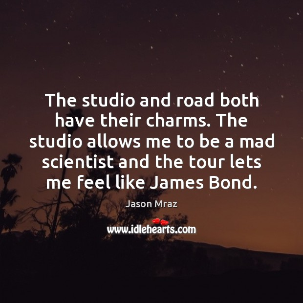 The studio and road both have their charms. The studio allows me Image