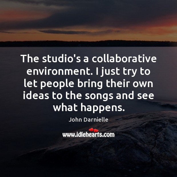 The studio's a collaborative environment. I just try to let people bring Image