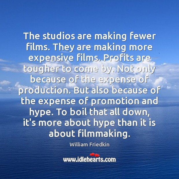 The studios are making fewer films. They are making more expensive films. William Friedkin Picture Quote