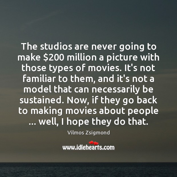 The studios are never going to make $200 million a picture with those Vilmos Zsigmond Picture Quote