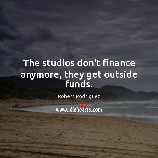 The studios don't finance anymore, they get outside funds. Robert Rodriguez Picture Quote