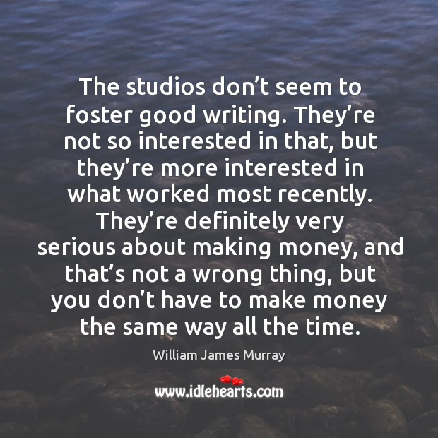 The studios don't seem to foster good writing. They're not so interested in that, but they're Image