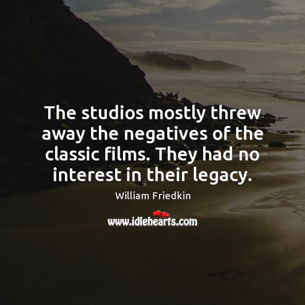 The studios mostly threw away the negatives of the classic films. They William Friedkin Picture Quote