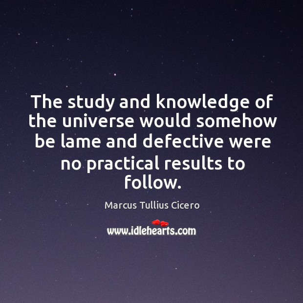 The study and knowledge of the universe would somehow be lame and defective were no practical results to follow. Image